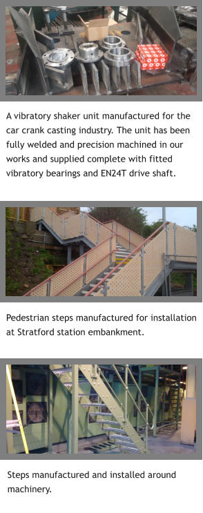 Steps manufactured and installed around machinery. A vibratory shaker unit manufactured for the car crank casting industry. The unit has been fully welded and precision machined in our works and supplied complete with fitted vibratory bearings and EN24T drive shaft.  Pedestrian steps manufactured for installation at Stratford station embankment.